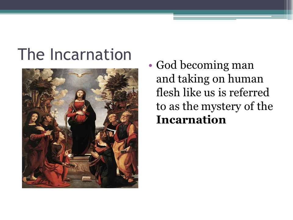 The Incarnation God becoming man and taking on human flesh like us is referred to as the mystery of the Incarnation.