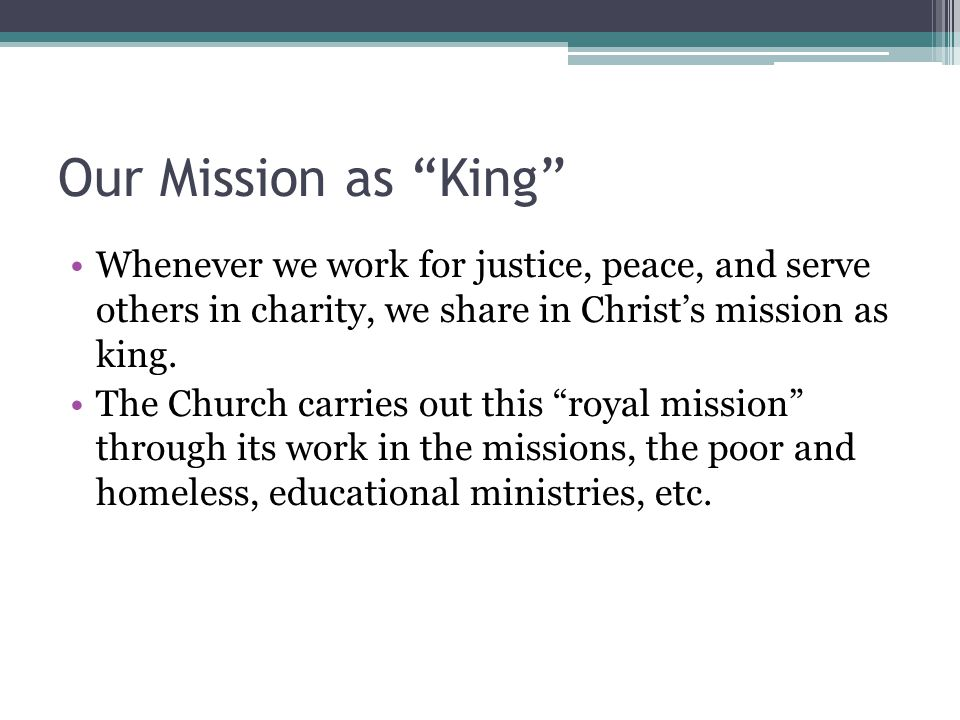 Our Mission as King Whenever we work for justice, peace, and serve others in charity, we share in Christ's mission as king.