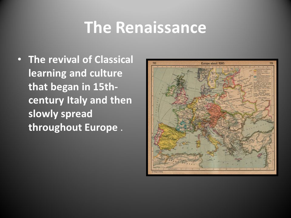 The Renaissance The revival of Classical learning and culture that began in 15th-century Italy and then slowly spread throughout Europe .