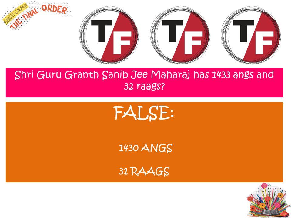 Shri Guru Granth Sahib Jee Maharaj has 1433 angs and 32 raags