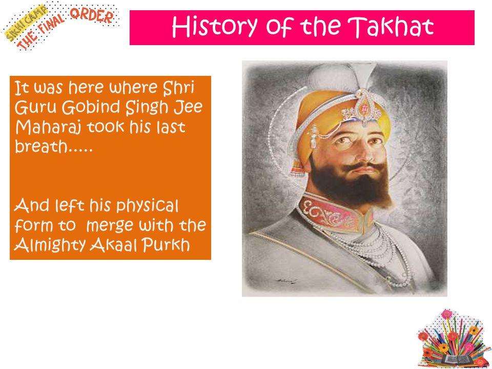 History of the Takhat It was here where Shri Guru Gobind Singh Jee Maharaj took his last breath.....