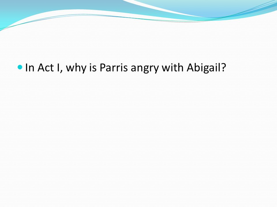In Act I, why is Parris angry with Abigail