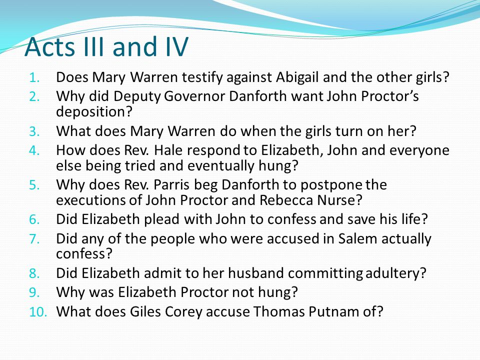 Acts III and IV Does Mary Warren testify against Abigail and the other girls Why did Deputy Governor Danforth want John Proctor's deposition