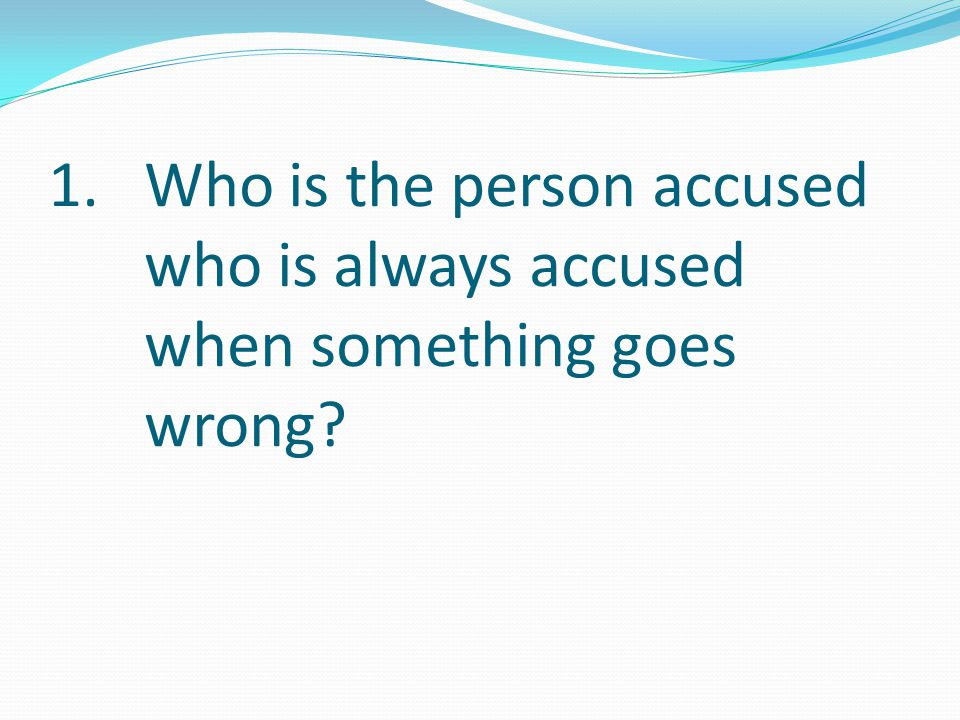 Who is the person accused who is always accused when something goes wrong