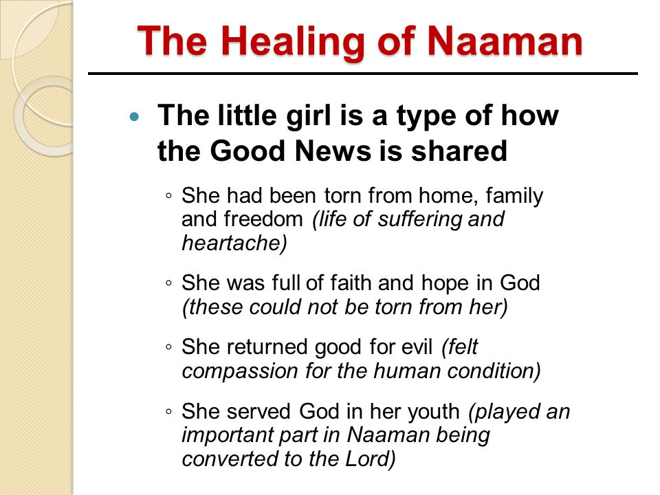 The Healing of Naaman The little girl is a type of how the Good News is shared.