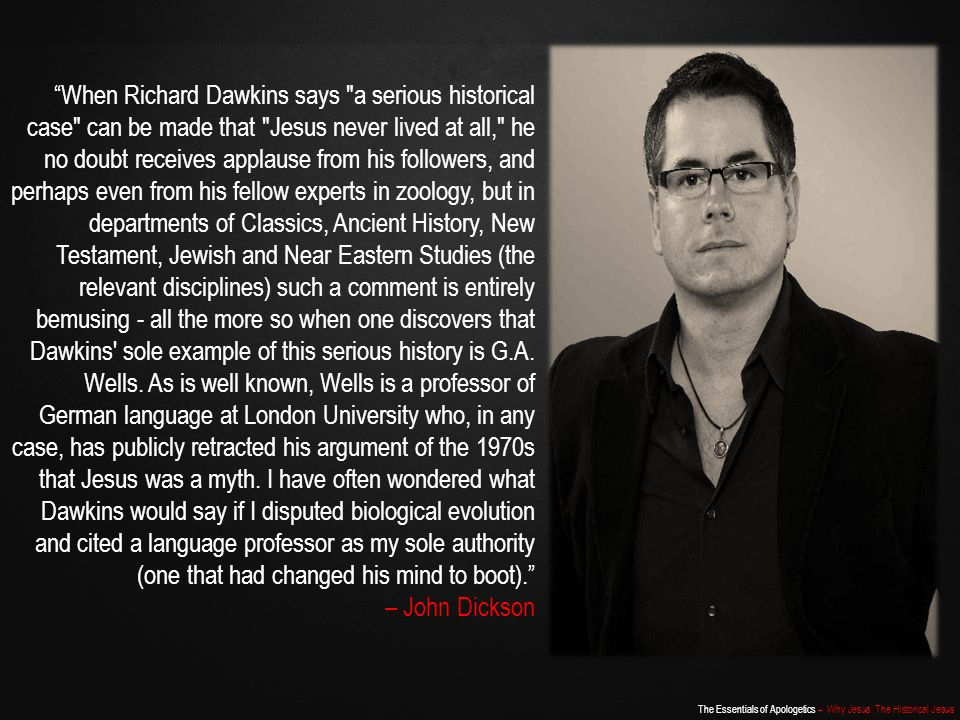 When Richard Dawkins says a serious historical case can be made that Jesus never lived at all, he no doubt receives applause from his followers, and perhaps even from his fellow experts in zoology, but in departments of Classics, Ancient History, New Testament, Jewish and Near Eastern Studies (the relevant disciplines) such a comment is entirely bemusing - all the more so when one discovers that Dawkins sole example of this serious history is G.A. Wells. As is well known, Wells is a professor of German language at London University who, in any case, has publicly retracted his argument of the 1970s that Jesus was a myth. I have often wondered what Dawkins would say if I disputed biological evolution and cited a language professor as my sole authority (one that had changed his mind to boot).