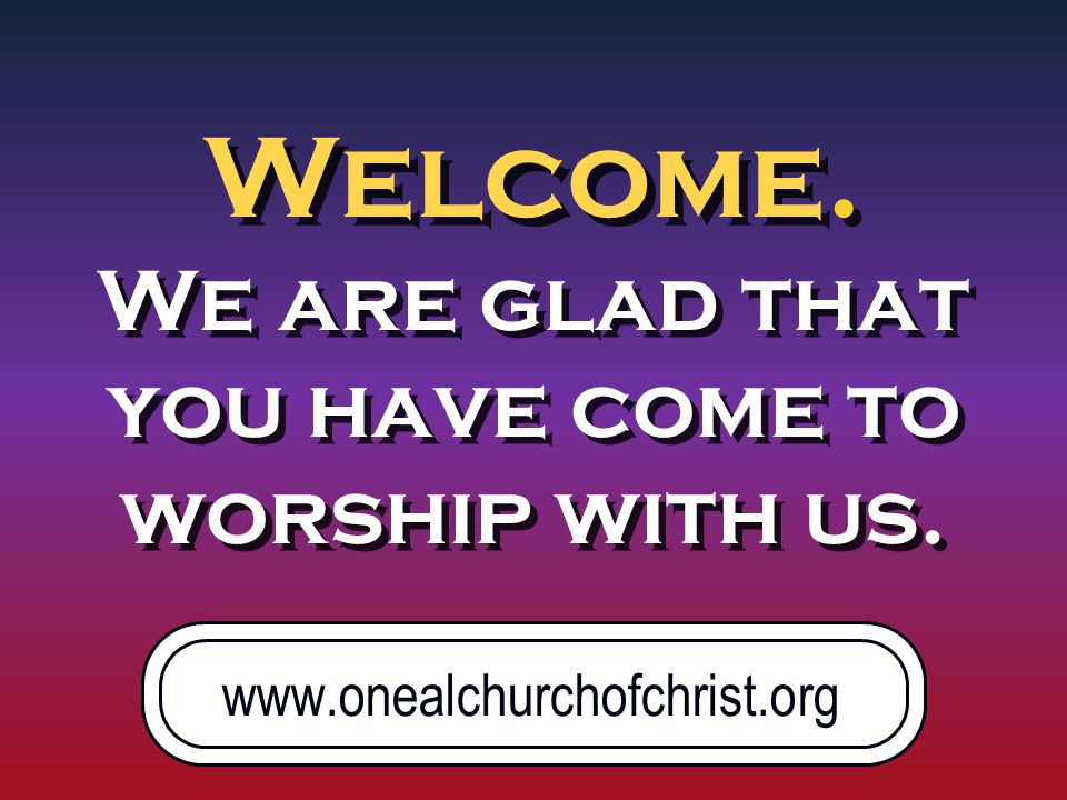 Welcome. We are glad that you have come to worship with us.