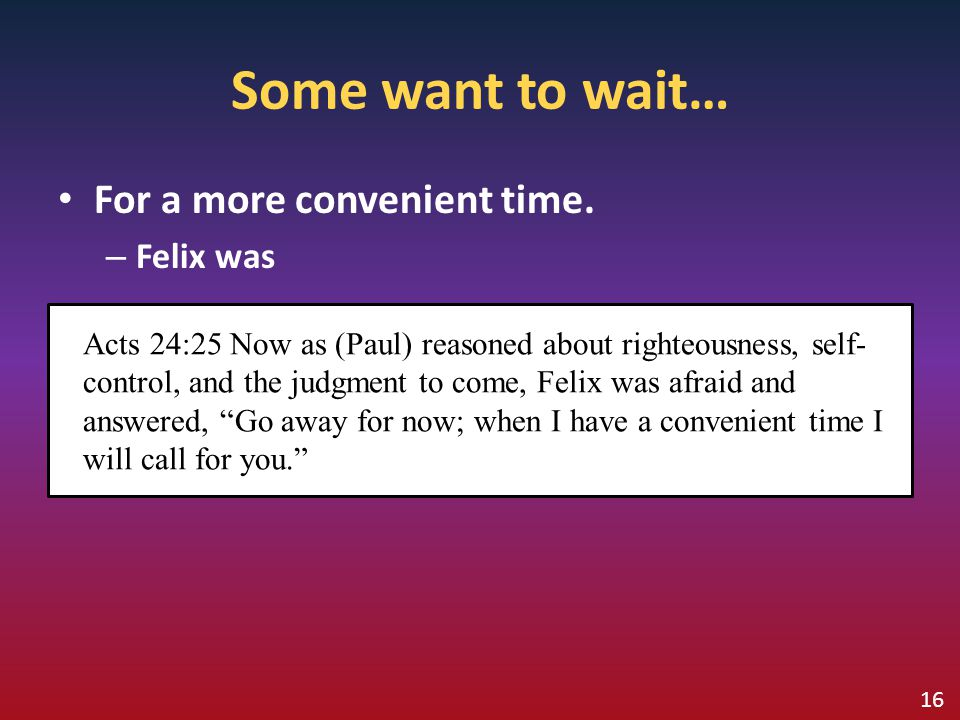 Some want to wait… For a more convenient time. Felix was