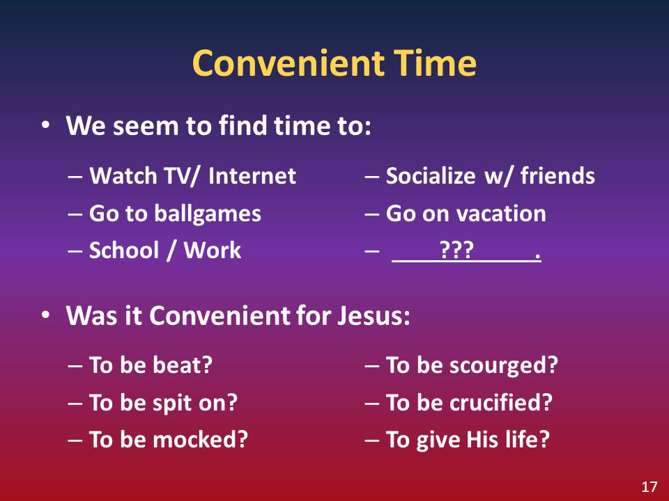 Convenient Time We seem to find time to: Was it Convenient for Jesus: