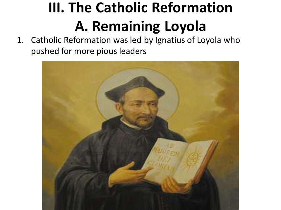 III. The Catholic Reformation A. Remaining Loyola