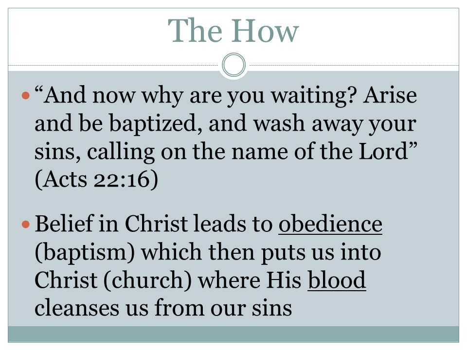 The How And now why are you waiting Arise and be baptized, and wash away your sins, calling on the name of the Lord (Acts 22:16)