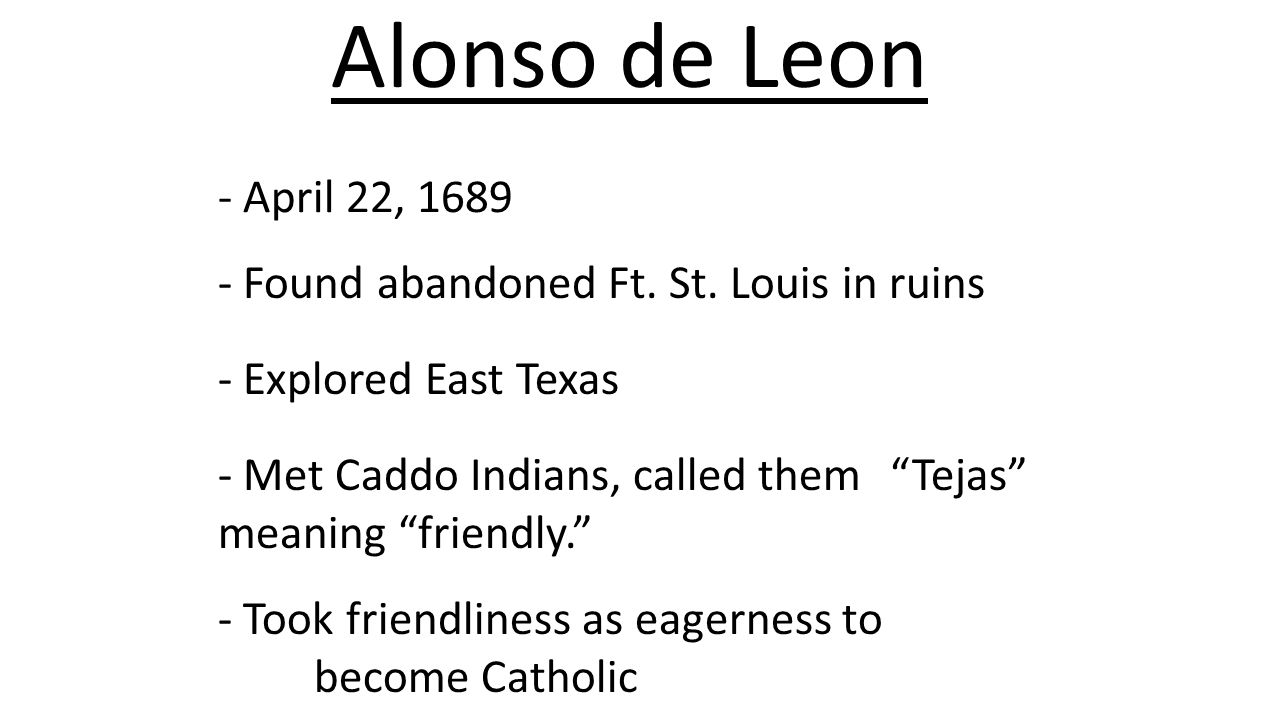 Alonso de Leon - April 22, 1689. - Found abandoned Ft. St. Louis in ruins. - Explored East Texas.