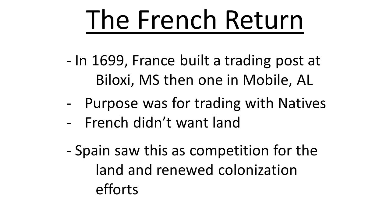 The French Return - In 1699, France built a trading post at Biloxi, MS then one in Mobile, AL. Purpose was for trading with Natives.