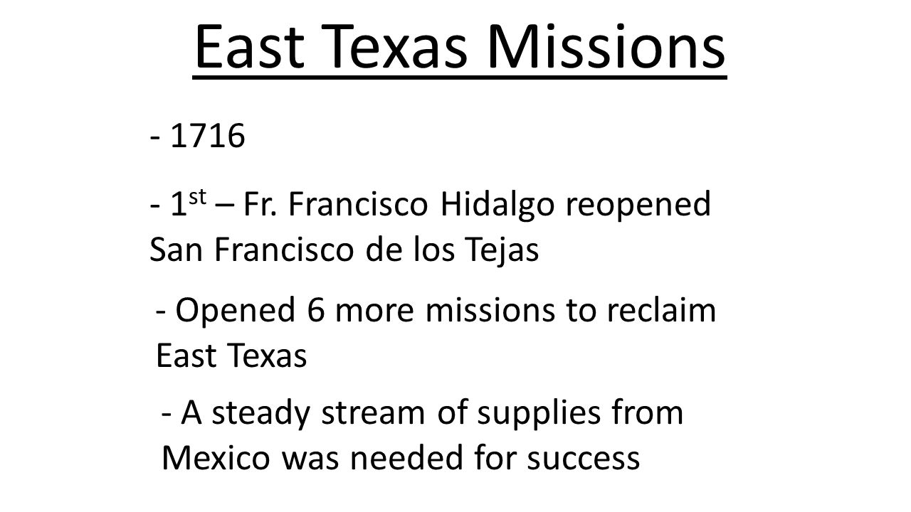 East Texas Missions - 1716. - 1st – Fr. Francisco Hidalgo reopened San Francisco de los Tejas. - Opened 6 more missions to reclaim East Texas.