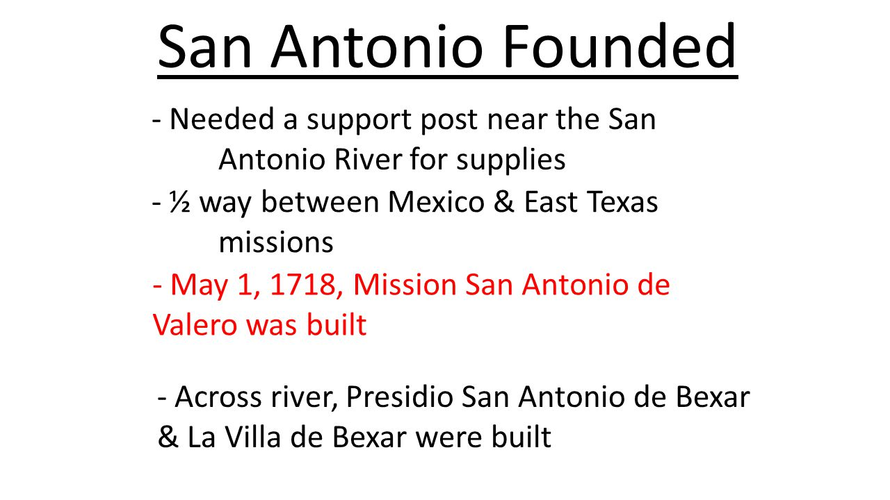 San Antonio Founded - Needed a support post near the San Antonio River for supplies. - ½ way between Mexico & East Texas missions.