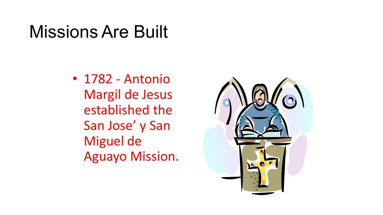 Missions Are Built 1782 - Antonio Margil de Jesus established the San Jose' y San Miguel de Aguayo Mission.