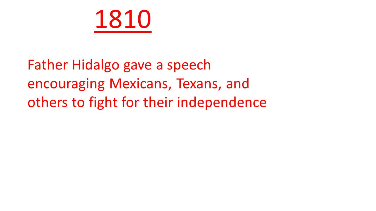 1810 Father Hidalgo gave a speech encouraging Mexicans, Texans, and others to fight for their independence.