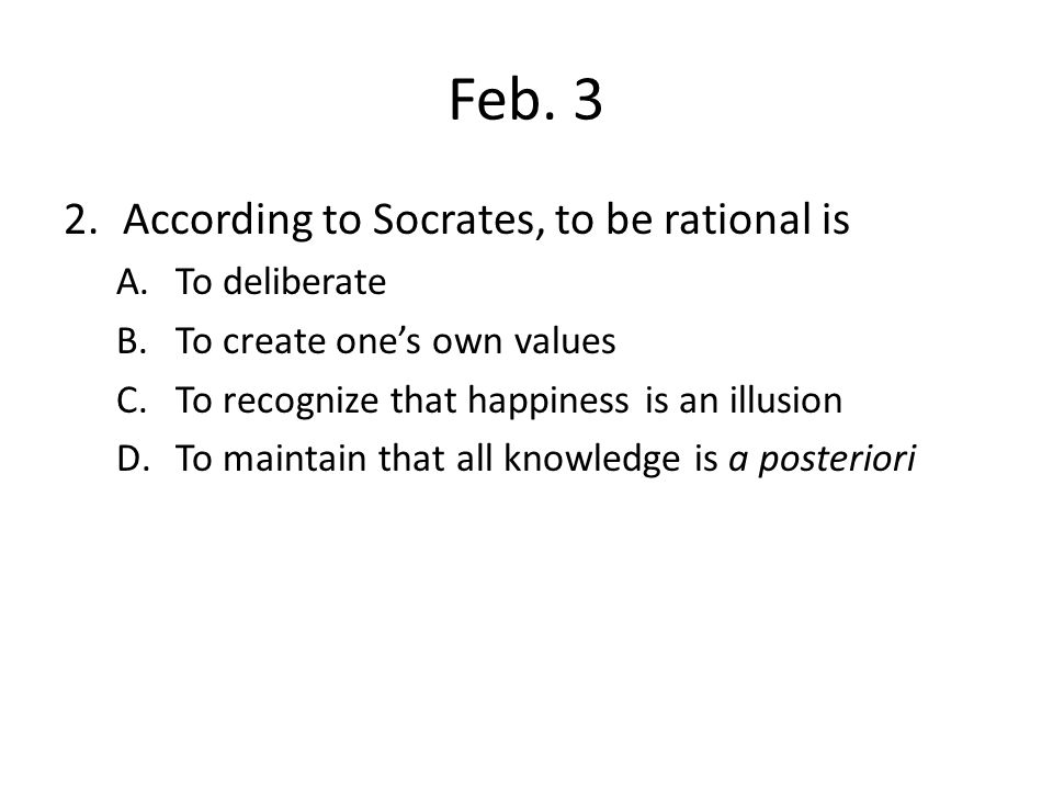 Feb. 3 According to Socrates, to be rational is To deliberate