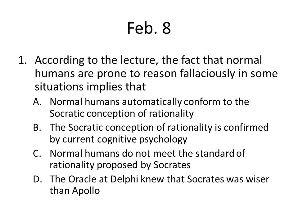 Feb. 8 According to the lecture, the fact that normal humans are prone to reason fallaciously in some situations implies that.