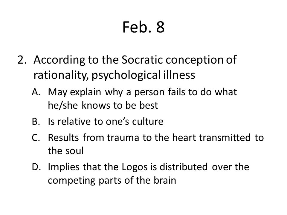 Feb. 8 According to the Socratic conception of rationality, psychological illness. May explain why a person fails to do what he/she knows to be best.