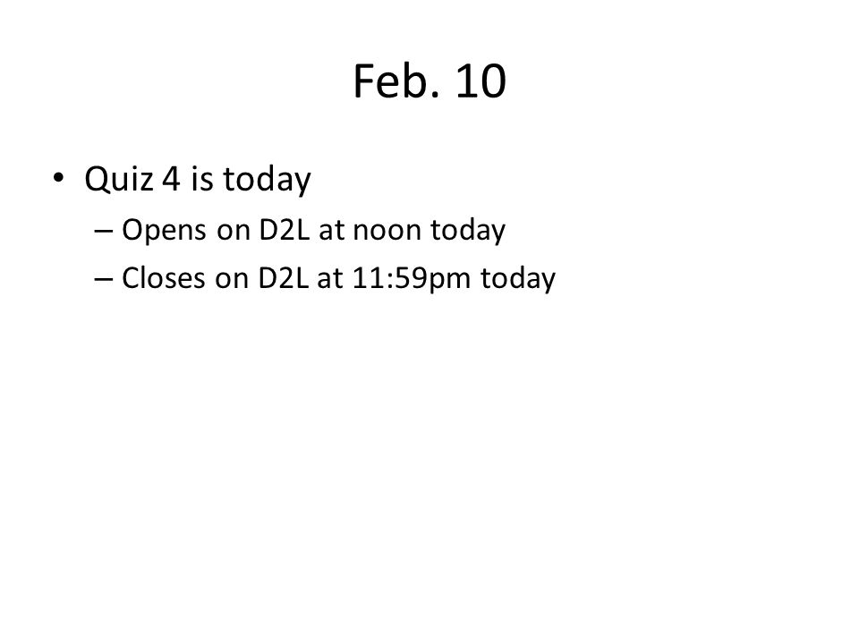 Feb. 10 Quiz 4 is today Opens on D2L at noon today