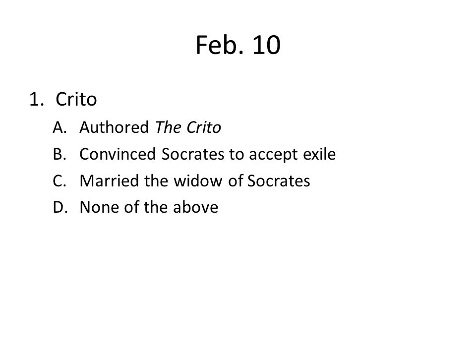 Feb. 10 Crito Authored The Crito Convinced Socrates to accept exile