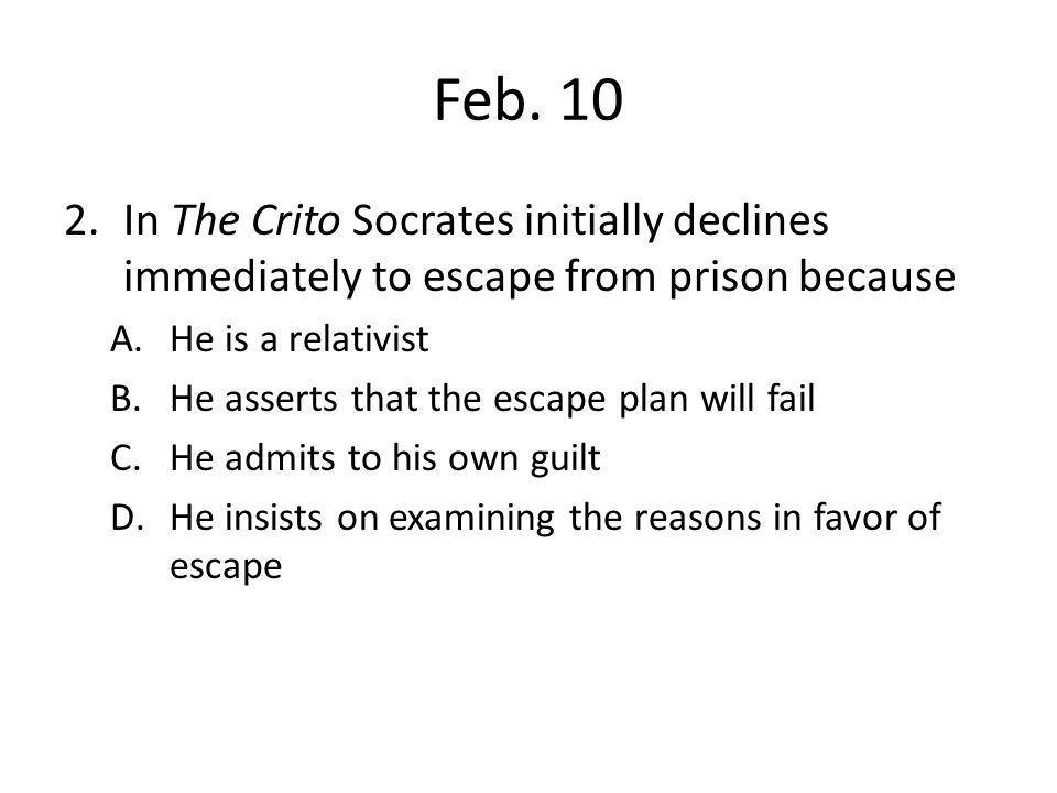 Feb. 10 In The Crito Socrates initially declines immediately to escape from prison because. He is a relativist.
