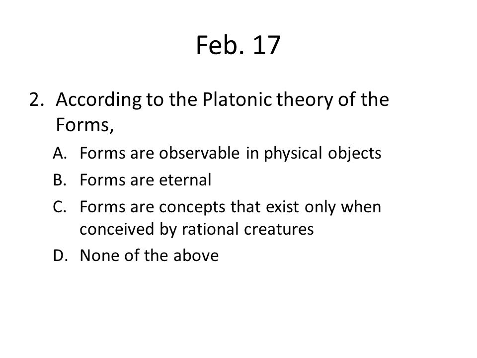 Feb. 17 According to the Platonic theory of the Forms,