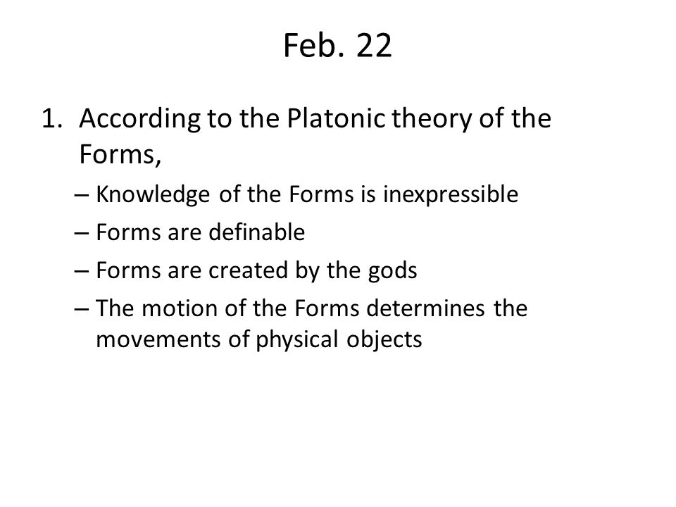 Feb. 22 According to the Platonic theory of the Forms,
