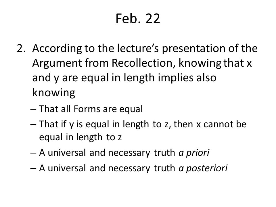 Feb. 22 According to the lecture's presentation of the Argument from Recollection, knowing that x and y are equal in length implies also knowing.