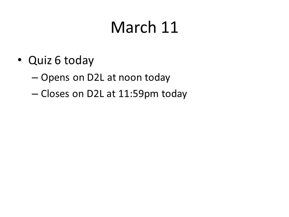 March 11 Quiz 6 today Opens on D2L at noon today