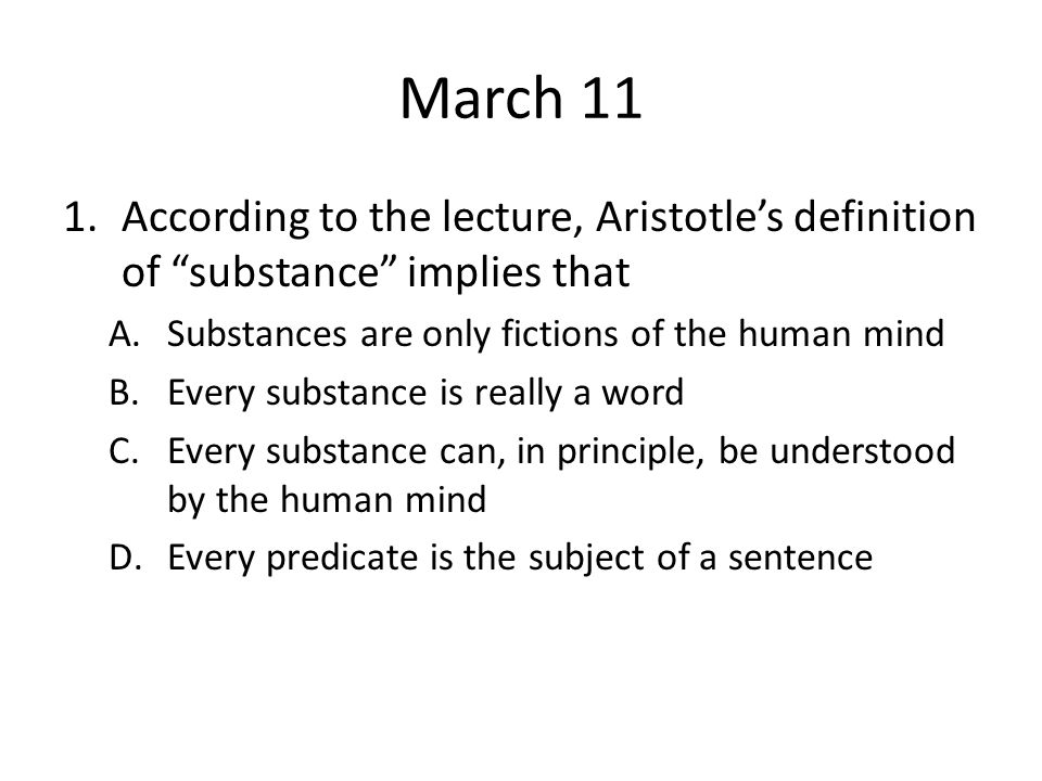 March 11 According to the lecture, Aristotle's definition of substance implies that. Substances are only fictions of the human mind.