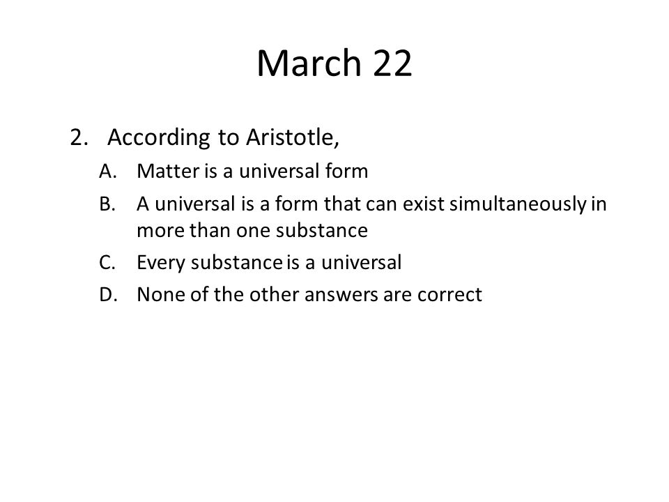 March 22 According to Aristotle, Matter is a universal form