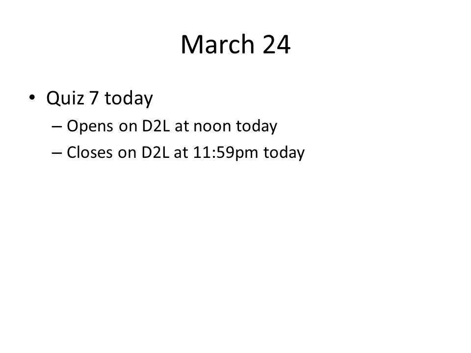 March 24 Quiz 7 today Opens on D2L at noon today