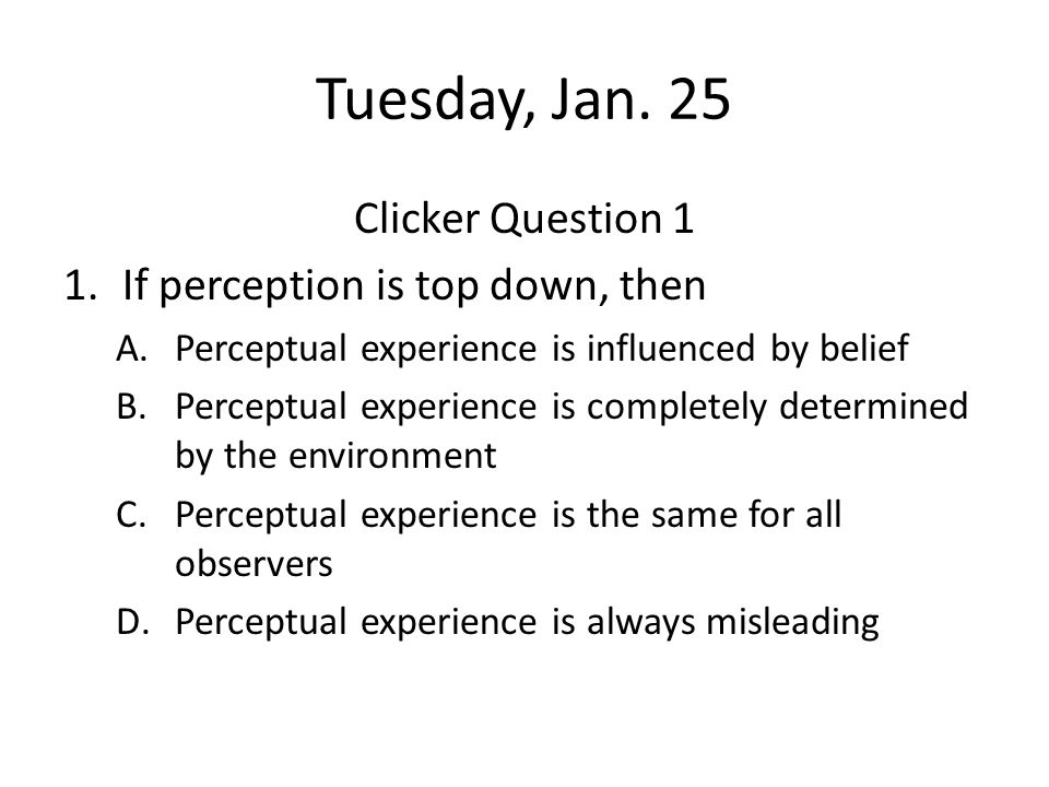 Tuesday, Jan. 25 Clicker Question 1 If perception is top down, then