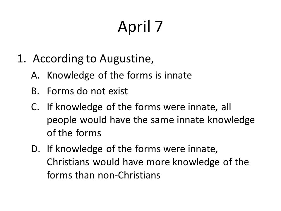 April 7 According to Augustine, Knowledge of the forms is innate