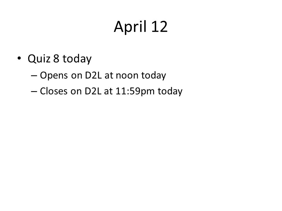 April 12 Quiz 8 today Opens on D2L at noon today