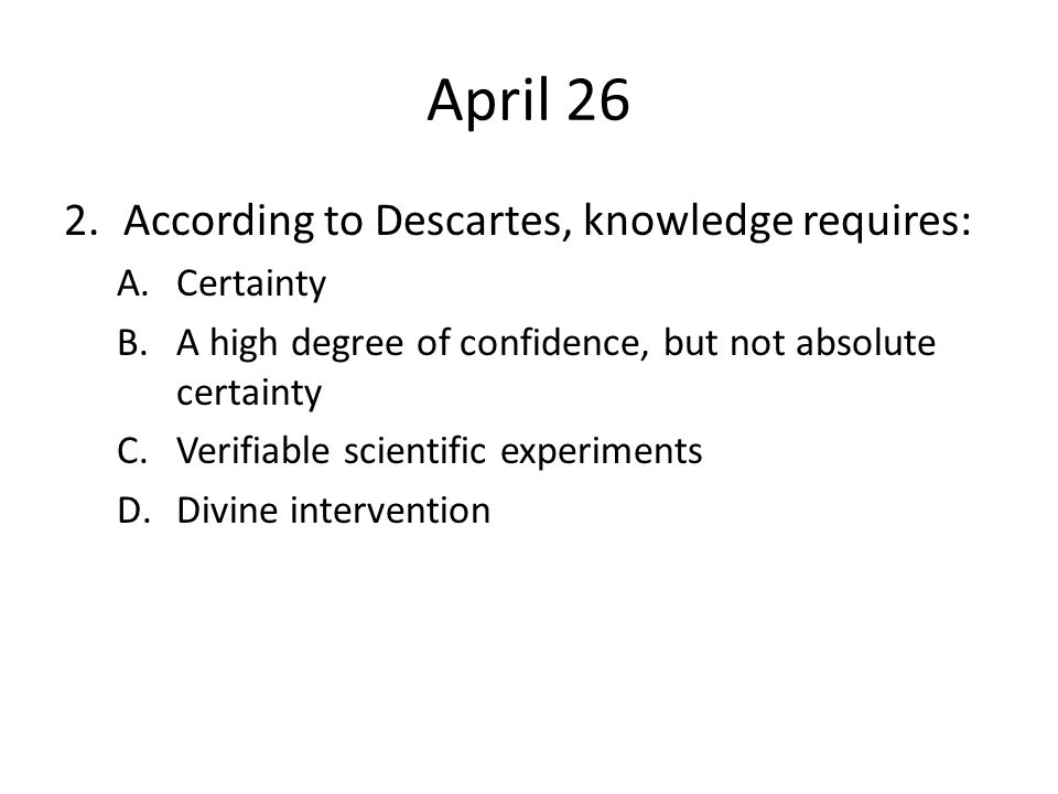 April 26 According to Descartes, knowledge requires: Certainty