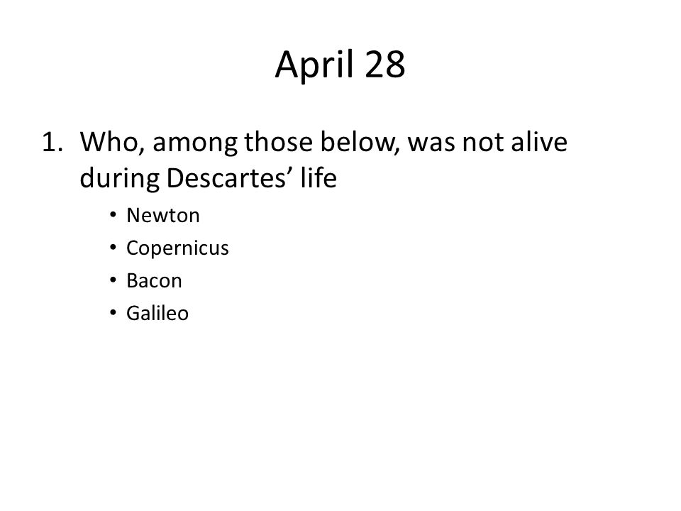 April 28 Who, among those below, was not alive during Descartes' life