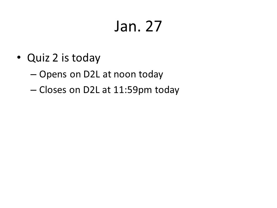 Jan. 27 Quiz 2 is today Opens on D2L at noon today