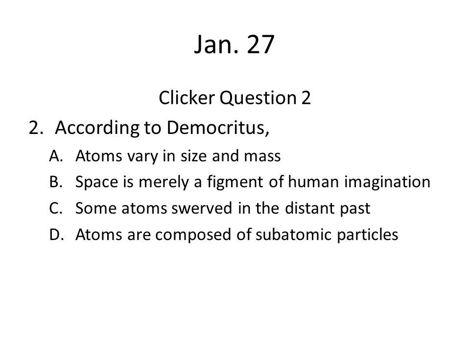 Jan. 27 Clicker Question 2 According to Democritus,