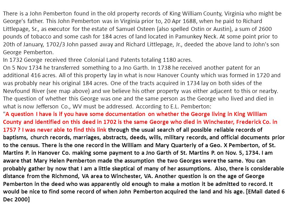 There is a John Pemberton found in the old property records of King William County, Virginia who might be George s father. This John Pemberton was in Virginia prior to, 20 Apr 1688, when he paid to Richard Littlepage, Sr., as executor for the estate of Samuel Osteen (also spelled Ostin or Austin), a sum of 2600 pounds of tobacco and some cash for 184 acres of land located in Pamunkey Neck. At some point prior to 20th of January, 1702/3 John passed away and Richard Littlepage, Jr., deeded the above land to John s son George Pemberton. In 1732 George received three Colonial Land Patents totaling 1180 acres. On 5 Nov 1734 he transferred something to a Jno Garth. In 1738 he received another patent for an additional 416 acres. All of this property lay in what is now Hanover County which was formed in 1720 and was probably near his original 184 acres. One of the tracts acquired in 1734 lay on both sides of the Newfound River (see map above) and we believe his other property was either adjacent to this or nearby. The question of whether this George was one and the same person as the George who lived and died in what is now Jefferson Co., WV must be addressed. According to E.L. Pemberton: