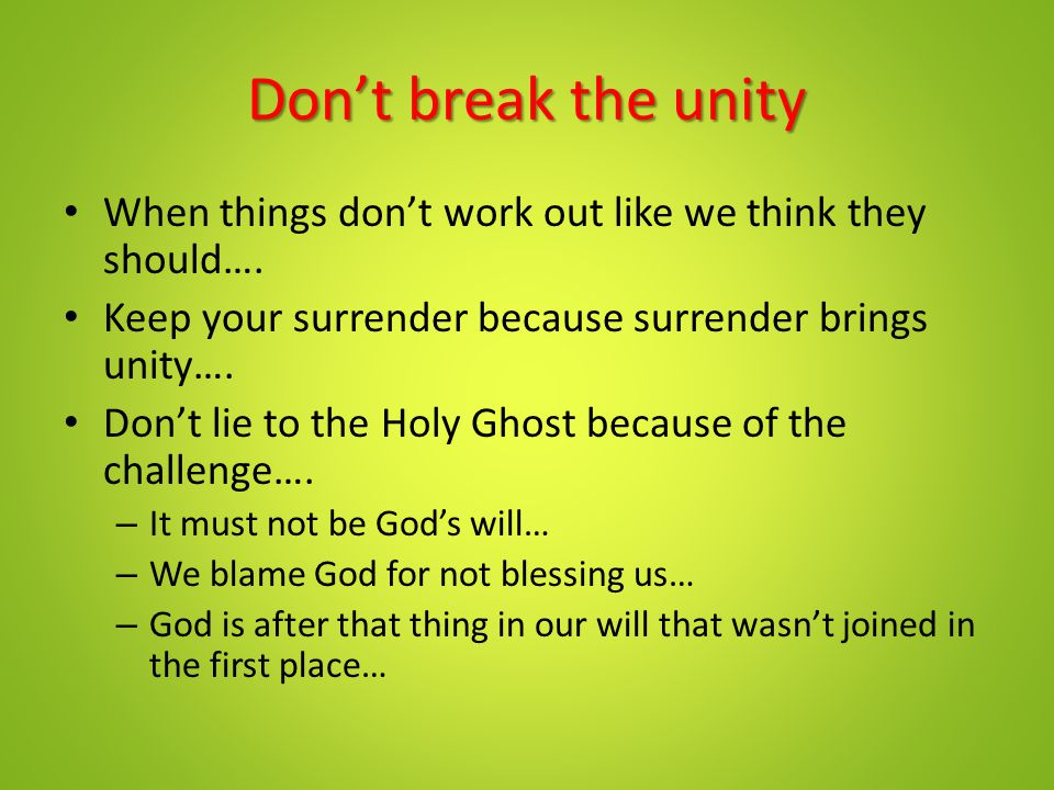 Don't break the unity When things don't work out like we think they should…. Keep your surrender because surrender brings unity….