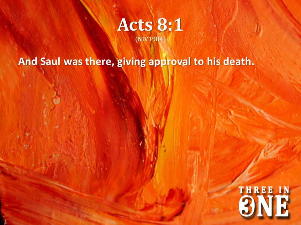 Acts 8:1 (NIV1984) And Saul was there, giving approval to his death.