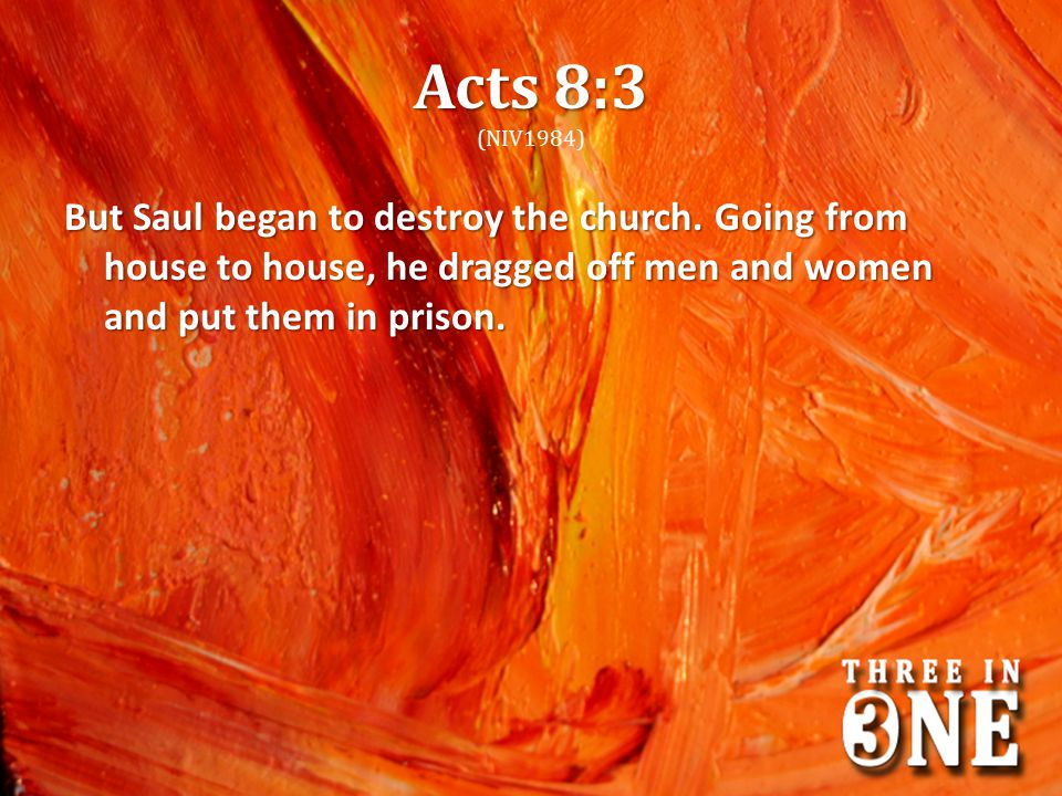 Acts 8:3 (NIV1984) But Saul began to destroy the church.
