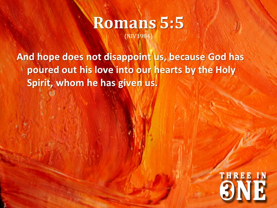 Romans 5:5 (NIV1984) And hope does not disappoint us, because God has poured out his love into our hearts by the Holy Spirit, whom he has given us.