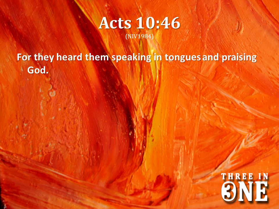 Acts 10:46 (NIV1984) For they heard them speaking in tongues and praising God.