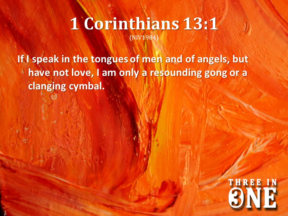 1 Corinthians 13:1 (NIV1984) If I speak in the tongues of men and of angels, but have not love, I am only a resounding gong or a clanging cymbal.
