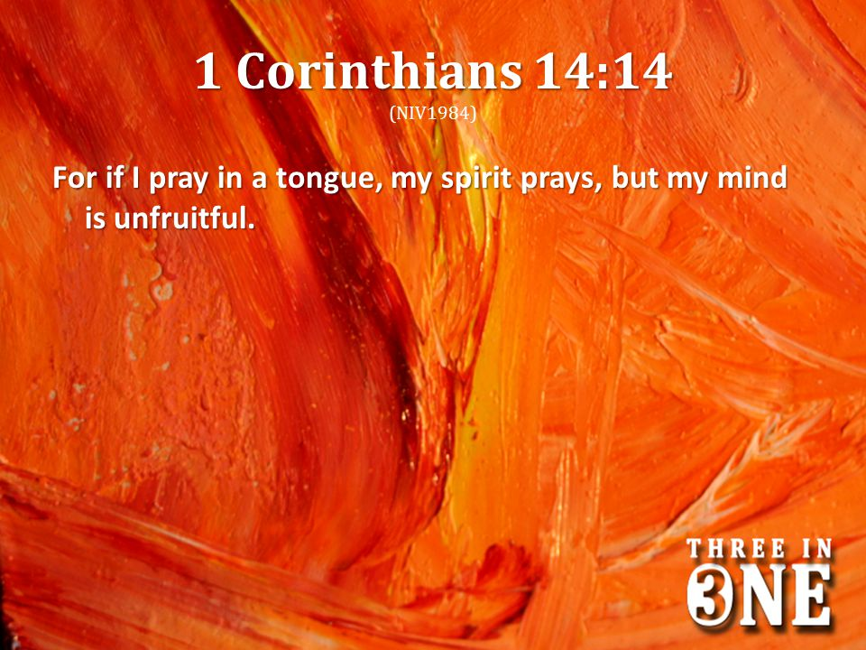 1 Corinthians 14:14 (NIV1984) For if I pray in a tongue, my spirit prays, but my mind is unfruitful.