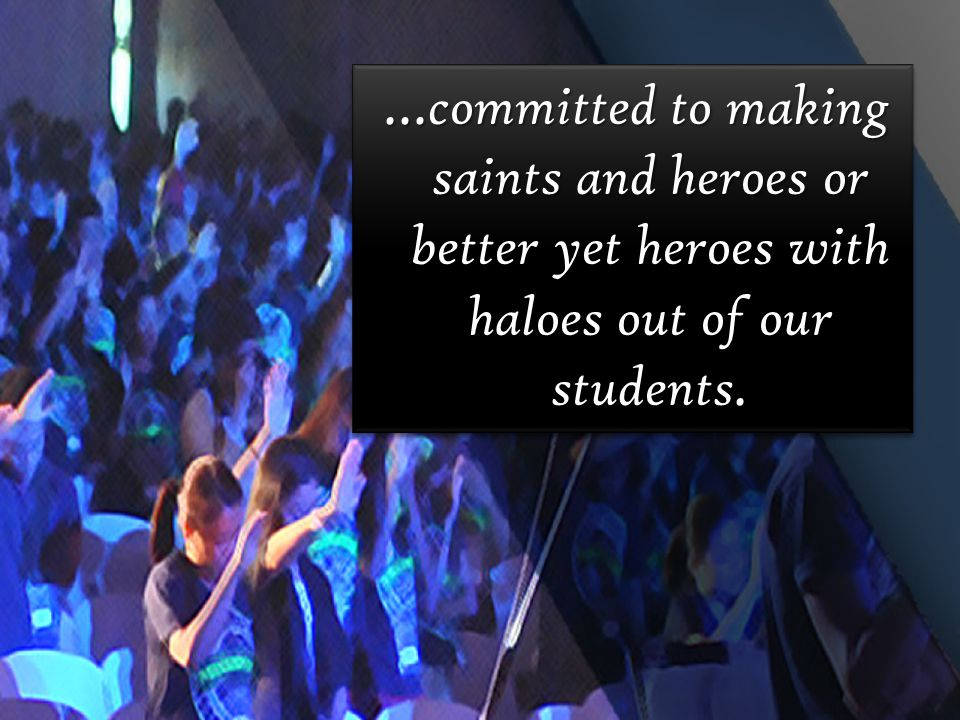 …committed to making saints and heroes or better yet heroes with haloes out of our students.